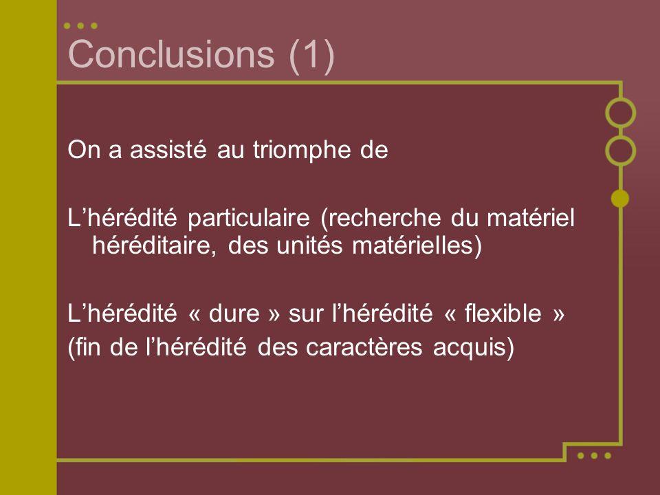 Conclusions (1) On a assisté au triomphe de Lhérédité particulaire (recherche du matériel héréditaire, des unités matérielles) Lhérédité « dure » sur