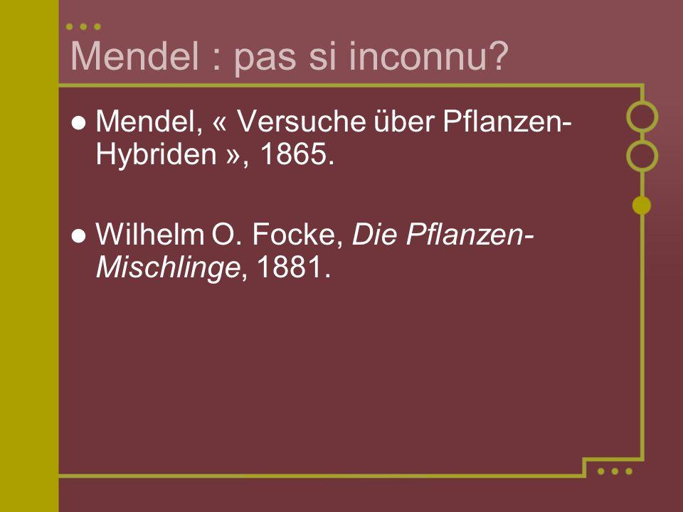 Mendel : pas si inconnu? Mendel, « Versuche über Pflanzen- Hybriden », 1865. Wilhelm O. Focke, Die Pflanzen- Mischlinge, 1881.
