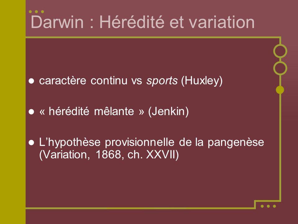Darwin : Hérédité et variation caractère continu vs sports (Huxley) « hérédité mêlante » (Jenkin) Lhypothèse provisionnelle de la pangenèse (Variation