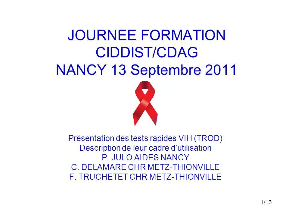 1/13 JOURNEE FORMATION CIDDIST/CDAG NANCY 13 Septembre 2011 Présentation des tests rapides VIH (TROD) Description de leur cadre dutilisation P. JULO A