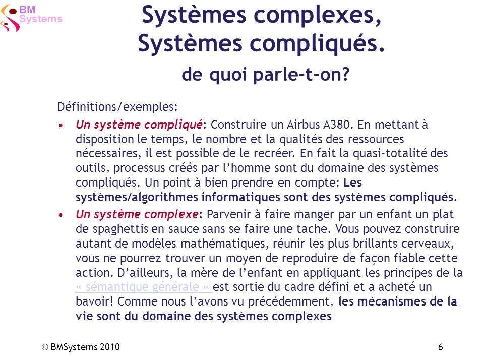 Systems BM © BMSystems 20106 Systèmes complexes, Systèmes compliqués. de quoi parle-t-on? Définitions/exemples: Un système compliqué: Construire un Ai