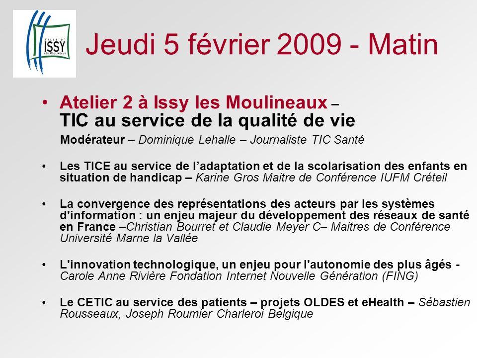 Jeudi 5 février 2009 - Matin Atelier 2 à Issy les Moulineaux – TIC au service de la qualité de vie Modérateur – Dominique Lehalle – Journaliste TIC Sa