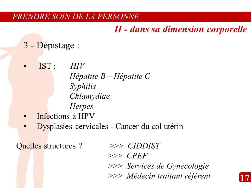 PRENDRE SOIN DE LA PERSONNE 3 - Dépistage : IST : HIV Hépatite B – Hépatite C Syphilis Chlamydiae Herpes Infections à HPV Dysplasies cervicales - Canc