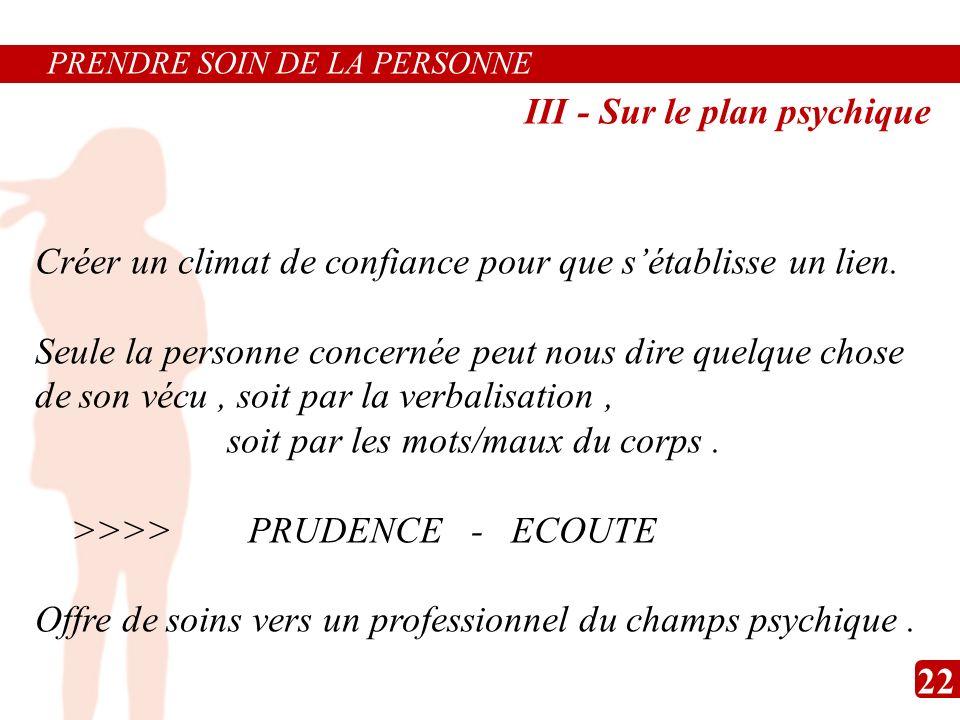 PRENDRE SOIN DE LA PERSONNE III - Sur le plan psychique Créer un climat de confiance pour que sétablisse un lien. Seule la personne concernée peut nou