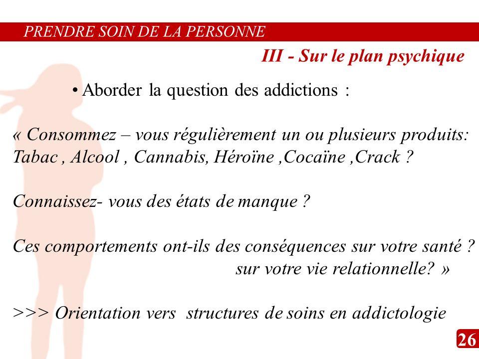 PRENDRE SOIN DE LA PERSONNE « Consommez – vous régulièrement un ou plusieurs produits: Tabac, Alcool, Cannabis, Héroïne,Cocaïne,Crack ? Connaissez- vo