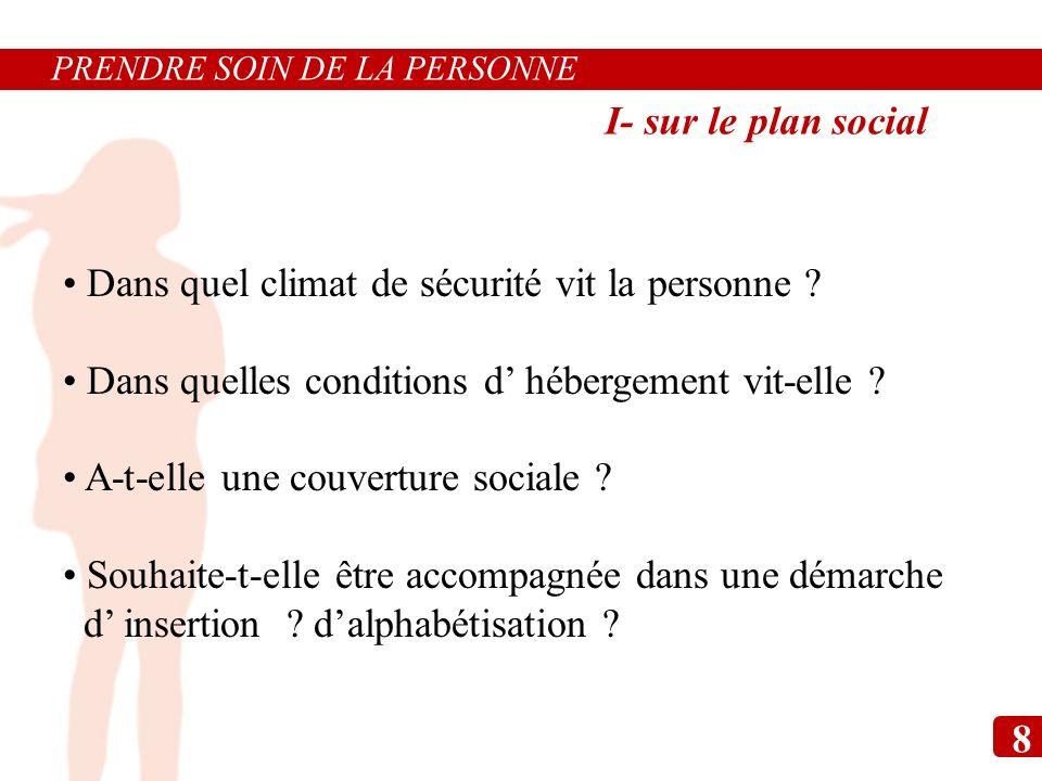 I- sur le plan social Dans quel climat de sécurité vit la personne ? Dans quelles conditions d hébergement vit-elle ? A-t-elle une couverture sociale