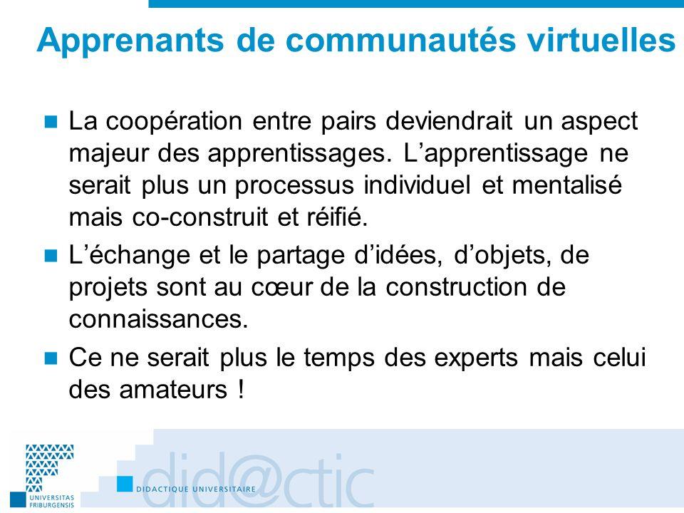 Apprenants de communautés virtuelles La coopération entre pairs deviendrait un aspect majeur des apprentissages. Lapprentissage ne serait plus un proc