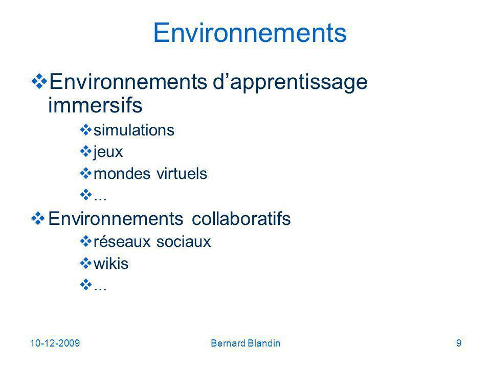 10-12-2009Bernard Blandin9 Environnements Environnements dapprentissage immersifs simulations jeux mondes virtuels...