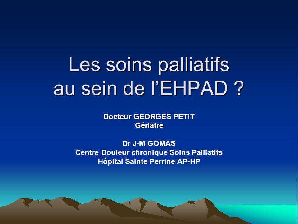Les soins palliatifs au sein de lEHPAD ? Docteur GEORGES PETIT Gériatre Dr J-M GOMAS Centre Douleur chronique Soins Palliatifs Hôpital Sainte Perrine
