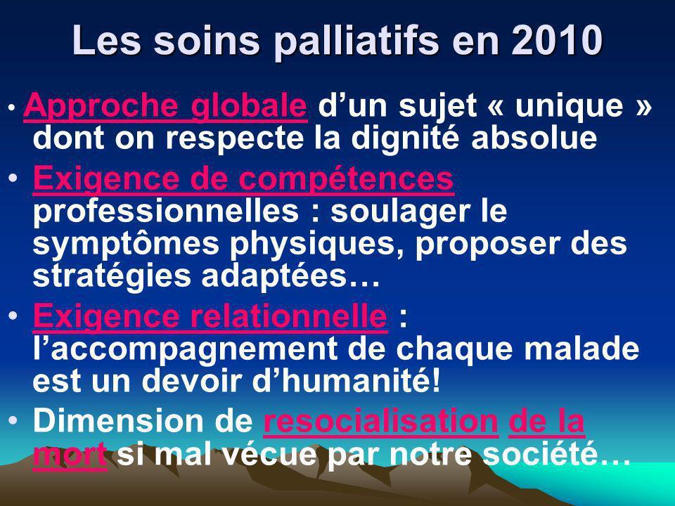 Les soins palliatifs en 2010 Approche globale d un sujet « unique » dont on respecte la dignité absolue Exigence de compétences professionnelles : sou