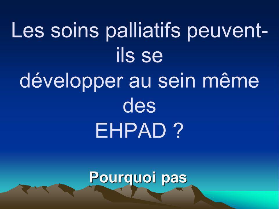 Les soins palliatifs peuvent- ils se développer au sein même des EHPAD ? Pourquoi pas