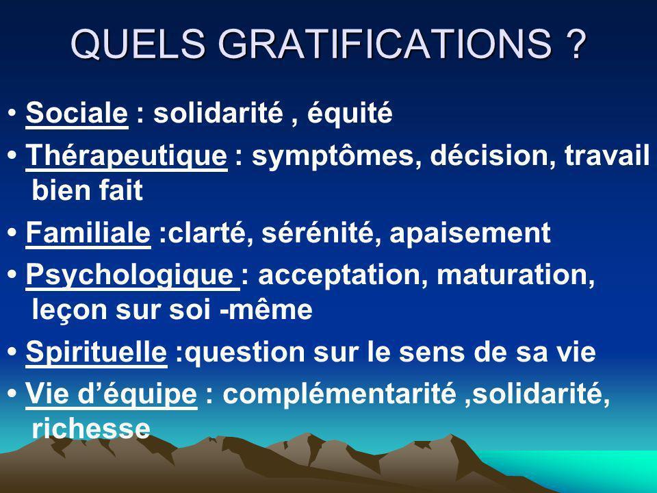 QUELS GRATIFICATIONS ? Sociale : solidarité, équité Thérapeutique : symptômes, décision, travail bien fait Familiale :clarté, sérénité, apaisement Psy