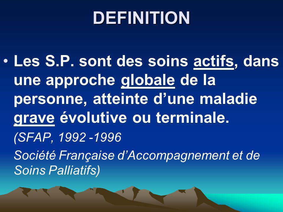DEFINITION Les S.P. sont des soins actifs, dans une approche globale de la personne, atteinte dune maladie grave évolutive ou terminale. (SFAP, 1992 -