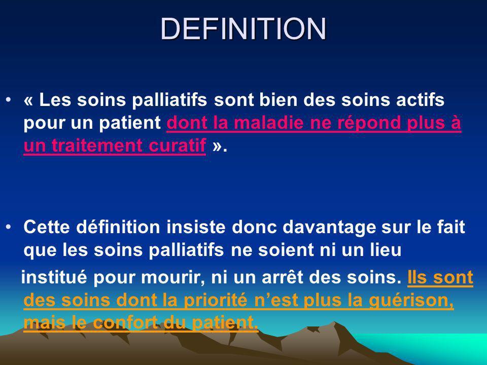 DEFINITION « Les soins palliatifs sont bien des soins actifs pour un patient dont la maladie ne répond plus à un traitement curatif ». Cette définitio