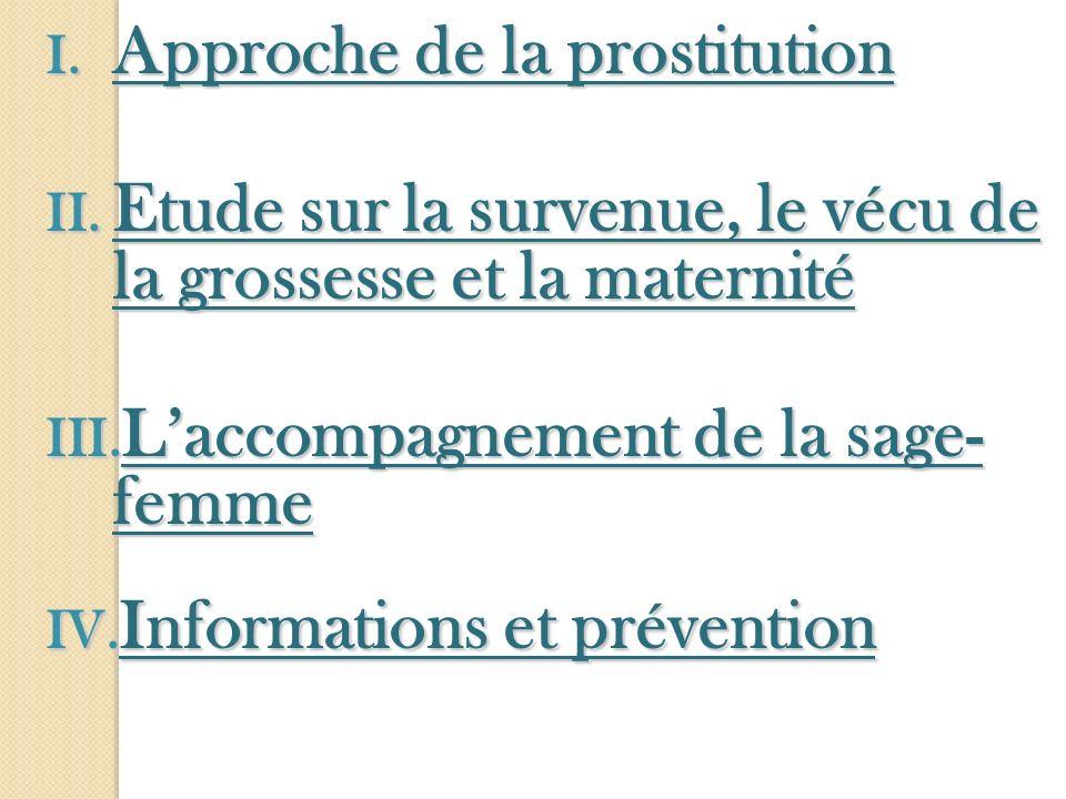 I. Approche de la prostitution II. Etude sur la survenue, le vécu de la grossesse et la maternité III. Laccompagnement de la sage- femme IV. Informati