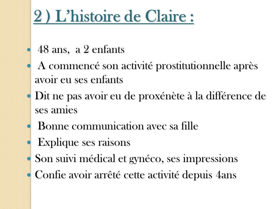 2 ) Lhistoire de Claire : 48 ans, a 2 enfants 48 ans, a 2 enfants A commencé son activité prostitutionnelle après avoir eu ses enfants A commencé son