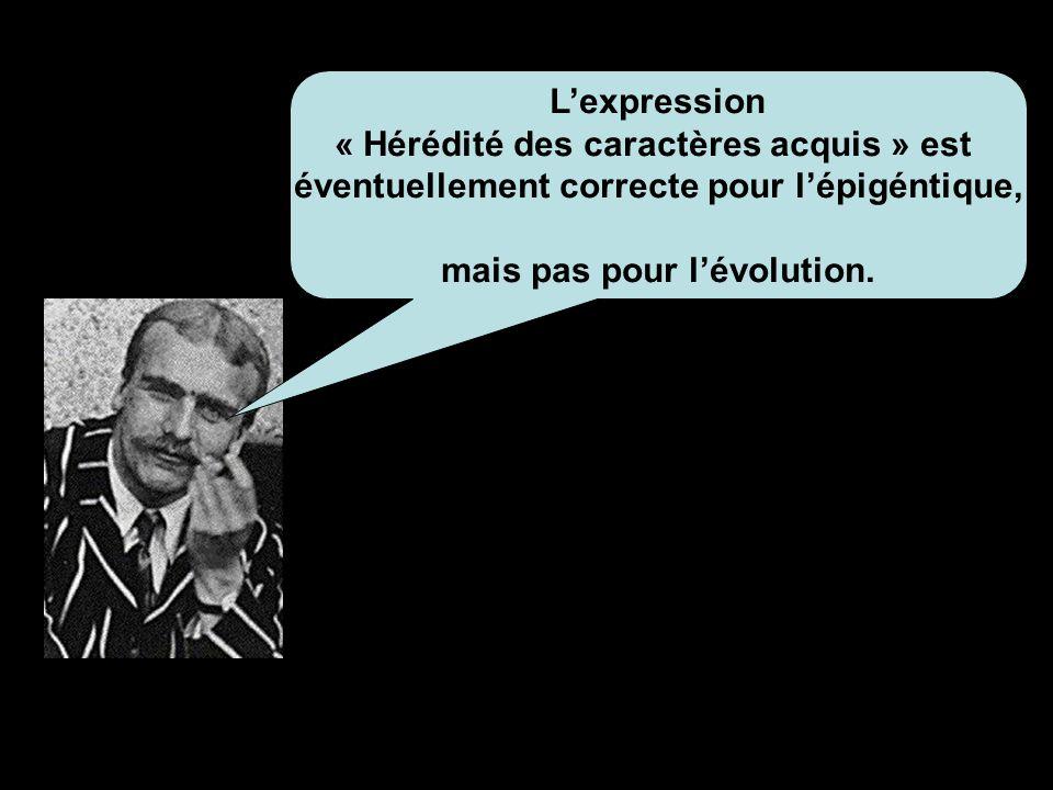Lexpression « Hérédité des caractères acquis » est éventuellement correcte pour lépigéntique, mais pas pour lévolution.