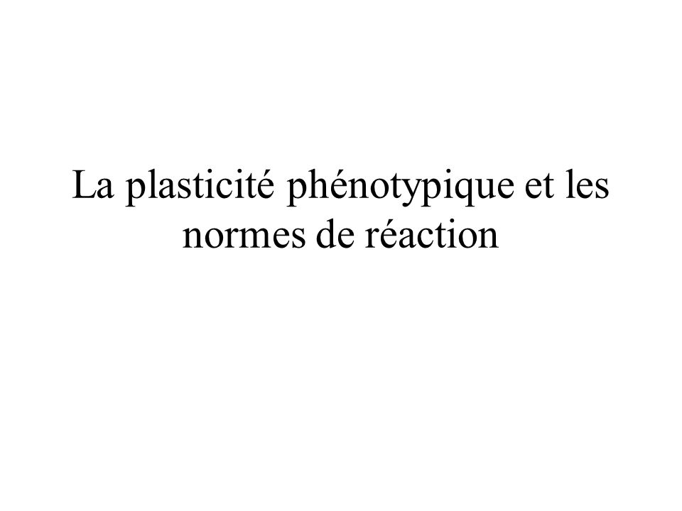 Une définition: « The ability of an organism to react to an environmental input with a change in form, state, movement, or rate of activity » Mary Jane West-Eberhard (2003) Developmental plasticity and evolution (Oxford: Oxford University Press)