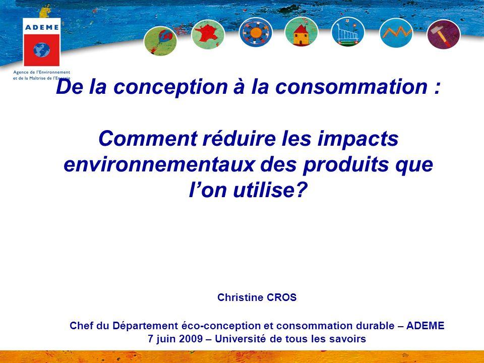 De la conception à la consommation : Comment réduire les impacts environnementaux des produits que lon utilise? Christine CROS Chef du Département éco
