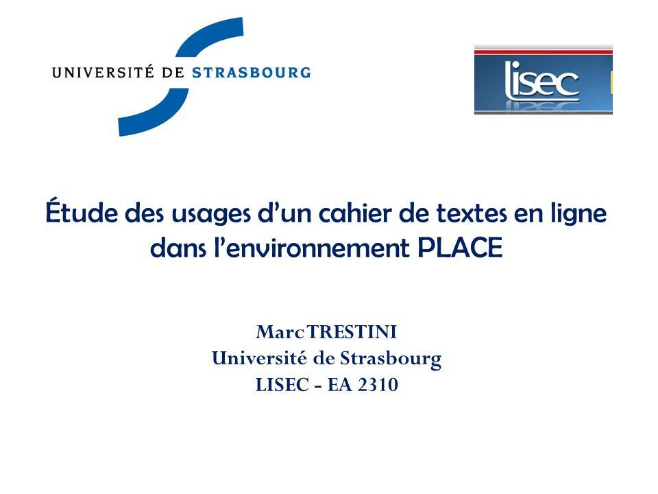 Marc TRESTINI Université de Strasbourg LISEC - EA 2310 Étude des usages dun cahier de textes en ligne dans lenvironnement PLACE