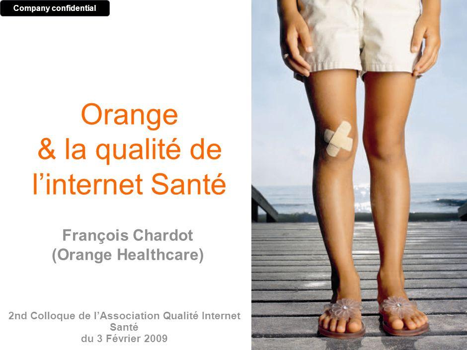 Orange & la qualité de linternet Santé 2nd Colloque de lAssociation Qualité Internet Santé du 3 Février 2009 Company confidential François Chardot (Orange Healthcare)