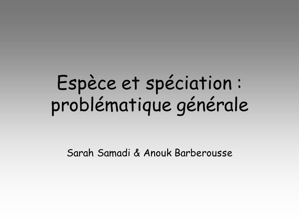 Espèce et spéciation : problématique générale Sarah Samadi & Anouk Barberousse