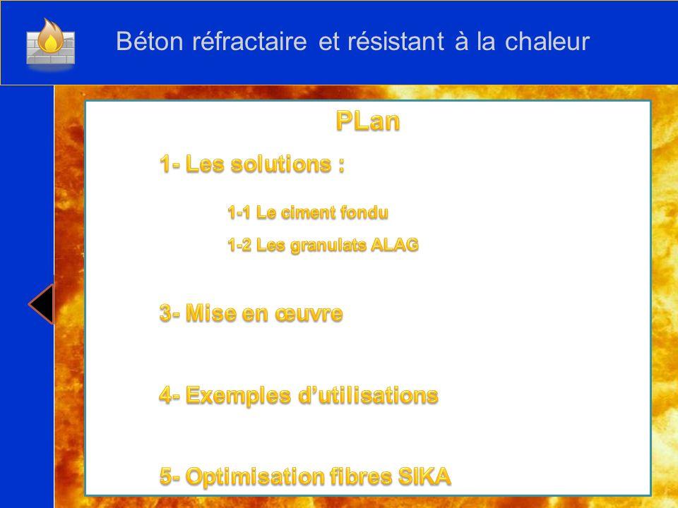 SOMMAIRE 1- Le ciment fondu 2- Les granulats ALAG 3- Mise en oeuvre 4- Exemples dutilisations 5- Optimisation fibres SIKA CONCLUSION Béton réfractaire et résistant à la chaleur