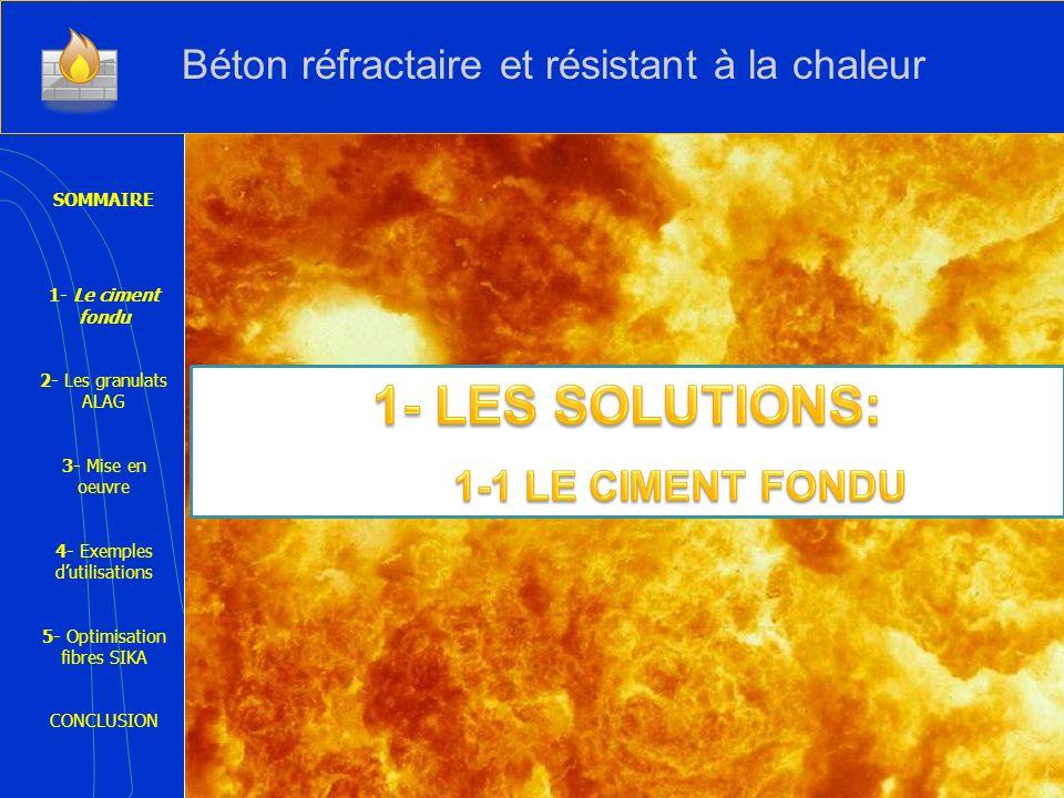 SOMMAIRE 1- Le ciment fondu 2- Les granulats ALAG 3- Mise en oeuvre 4- Exemples dutilisations 5- Optimisation fibres SIKA CONCLUSION Béton réfractaire