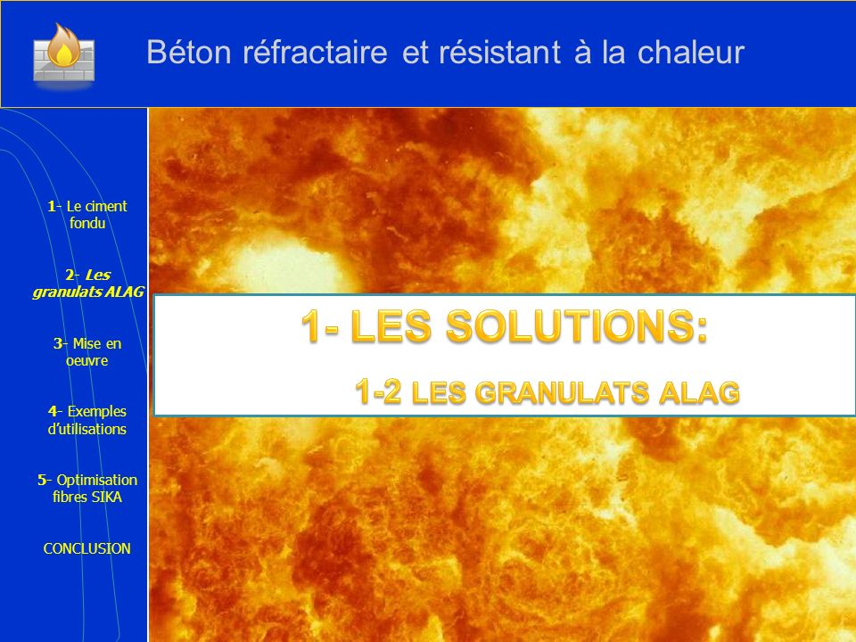1- Le ciment fondu 2- Les granulats ALAG 3- Mise en oeuvre 4- Exemples dutilisations 5- Optimisation fibres SIKA CONCLUSION - Ce sont des Granulats synthétiques silico-alumineux-calcique obtenus par fusion.