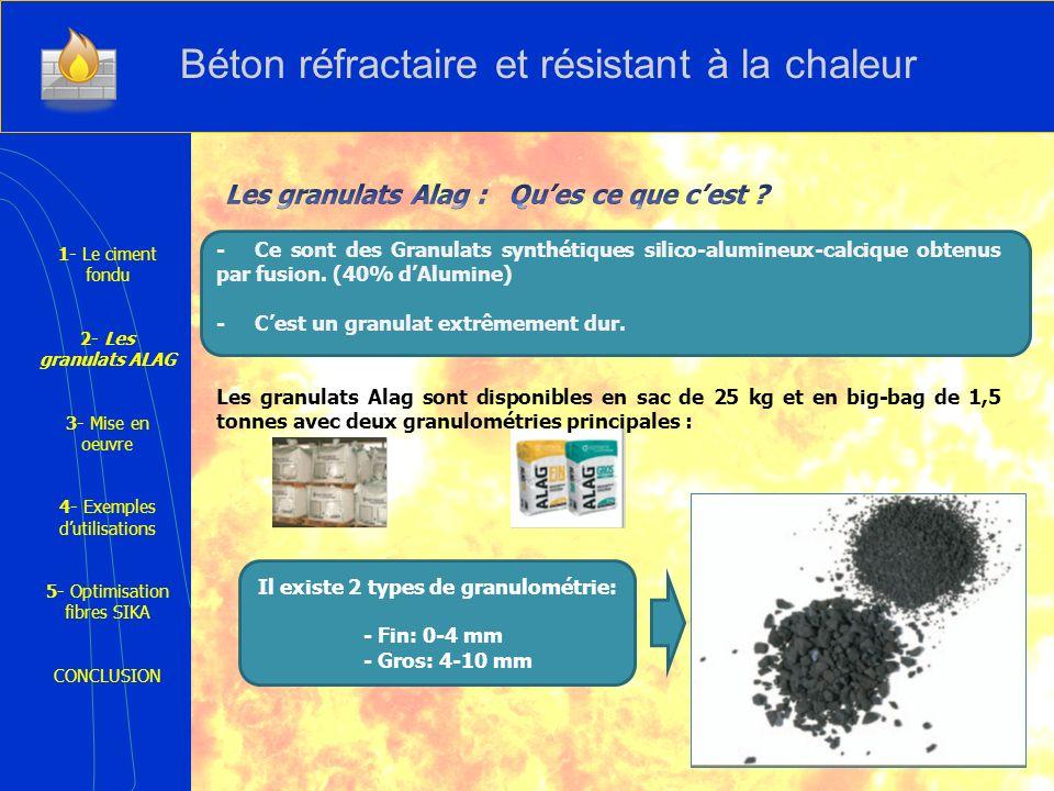 1- Le ciment fondu 2- Les granulats ALAG 3- Mise en oeuvre 4- Exemples dutilisations 5- Optimisation fibres SIKA CONCLUSION Propriétés Température Résistance aux chocs thermiques et aux températures de - 180°C à +1100°C Abrasion et poinçonnement Très grande résistance à labrasion, à limpact et au poinçonnement Corrosion Résistance à la corrosion par les sulfates, les huiles, de nombreux produits chimiques agressifs et acides dilués Rapidité Remise en service possible entre 6 heures et 8 après la mise en place Béton réfractaire et résistant à la chaleur