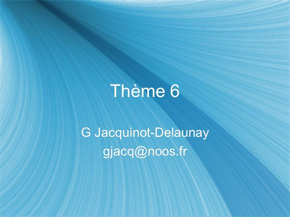 Thème 6 G Jacquinot-Delaunay gjacq@noos.fr G Jacquinot-Delaunay gjacq@noos.fr