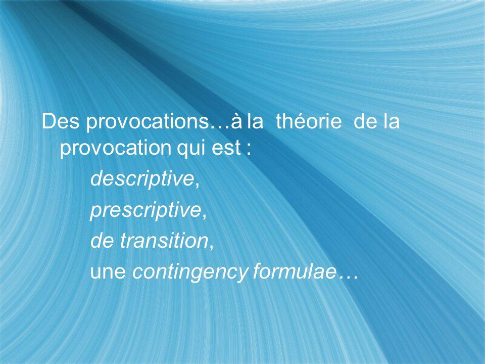 Des provocations…à la théorie de la provocation qui est : descriptive, prescriptive, de transition, une contingency formulae… Des provocations…à la th