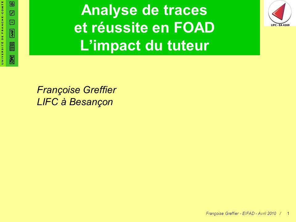 Françoise Greffier - EIFAD - Avril 2010 /1 Analyse de traces et réussite en FOAD Limpact du tuteur Françoise Greffier LIFC à Besançon