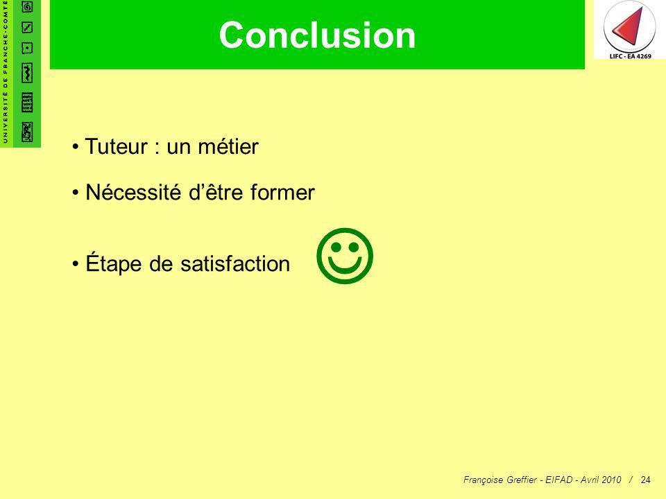 Françoise Greffier - EIFAD - Avril 2010 /24 Conclusion Tuteur : un métier Nécessité dêtre former Étape de satisfaction
