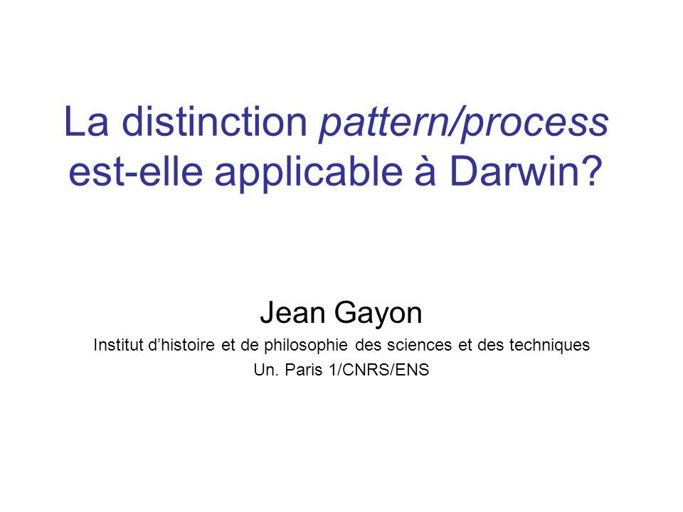 La distinction pattern/process est-elle applicable à Darwin? Jean Gayon Institut dhistoire et de philosophie des sciences et des techniques Un. Paris