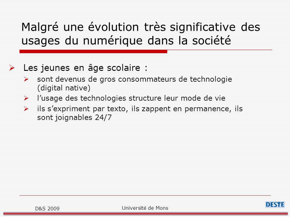 D&S 2009 Université de Mons Malgré une évolution très significative des usages du numérique dans la société Les jeunes en âge scolaire : sont devenus de gros consommateurs de technologie (digital native) lusage des technologies structure leur mode de vie ils sexpriment par texto, ils zappent en permanence, ils sont joignables 24/7