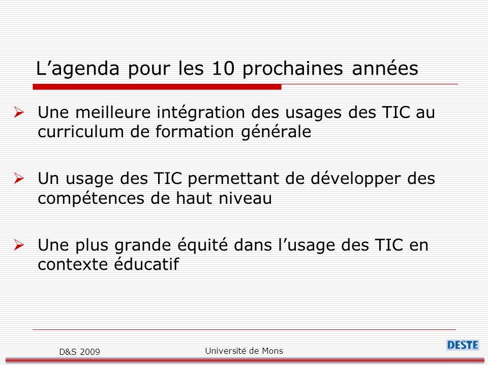 D&S 2009 Université de Mons Lagenda pour les 10 prochaines années Une meilleure intégration des usages des TIC au curriculum de formation générale Un usage des TIC permettant de développer des compétences de haut niveau Une plus grande équité dans lusage des TIC en contexte éducatif