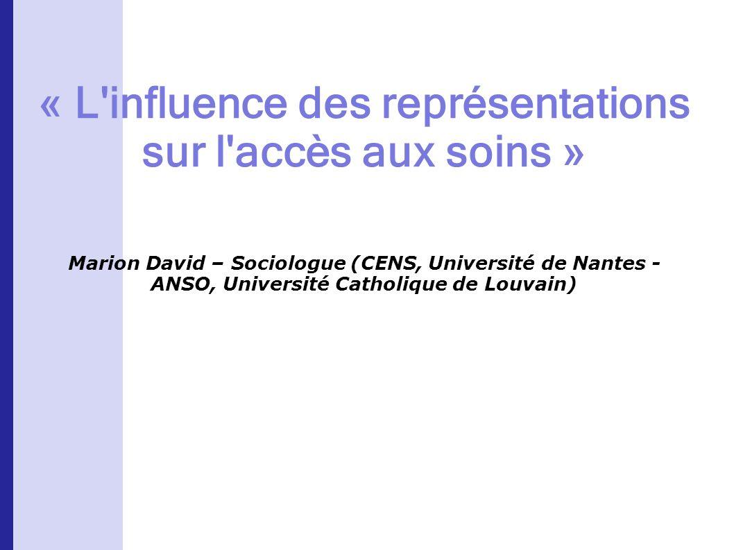 « L influence des représentations sur l accès aux soins » Marion David – Sociologue (CENS, Université de Nantes - ANSO, Université Catholique de Louvain)