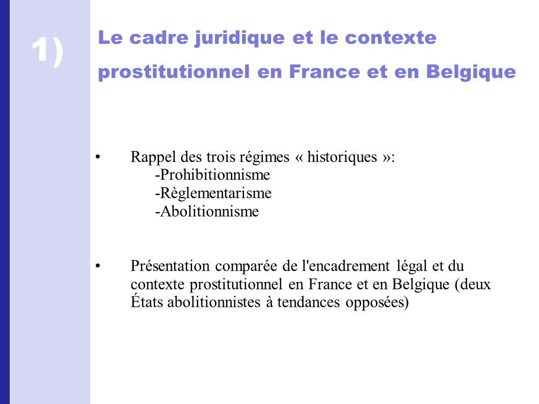 Le cadre juridique et le contexte prostitutionnel en France et en Belgique Rappel des trois régimes « historiques »: -Prohibitionnisme -Règlementarisme -Abolitionnisme Présentation comparée de l encadrement légal et du contexte prostitutionnel en France et en Belgique (deux États abolitionnistes à tendances opposées) 1)