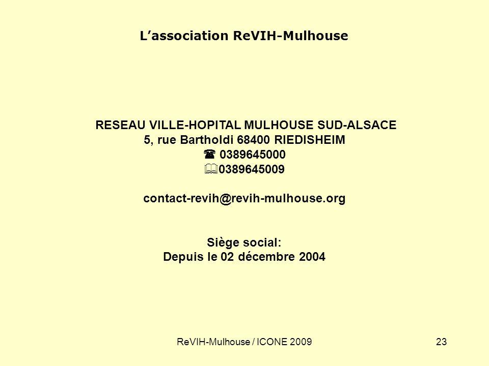 ReVIH-Mulhouse / ICONE 200923 Lassociation ReVIH-Mulhouse RESEAU VILLE-HOPITAL MULHOUSE SUD-ALSACE 5, rue Bartholdi 68400 RIEDISHEIM 0389645000 0389645009 contact-revih@revih-mulhouse.org Siège social: Depuis le 02 décembre 2004