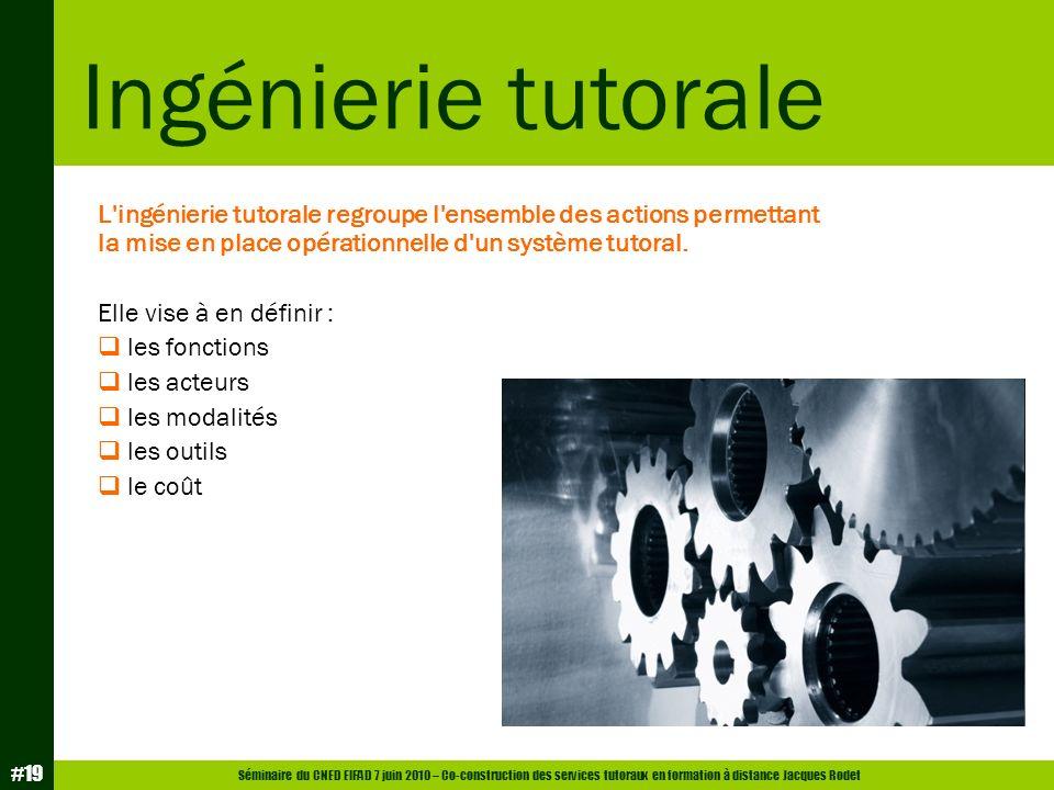 Séminaire du CNED EIFAD 7 juin 2010 – Co-construction des services tutoraux en formation à distance Jacques Rodet #19 L'ingénierie tutorale regroupe l
