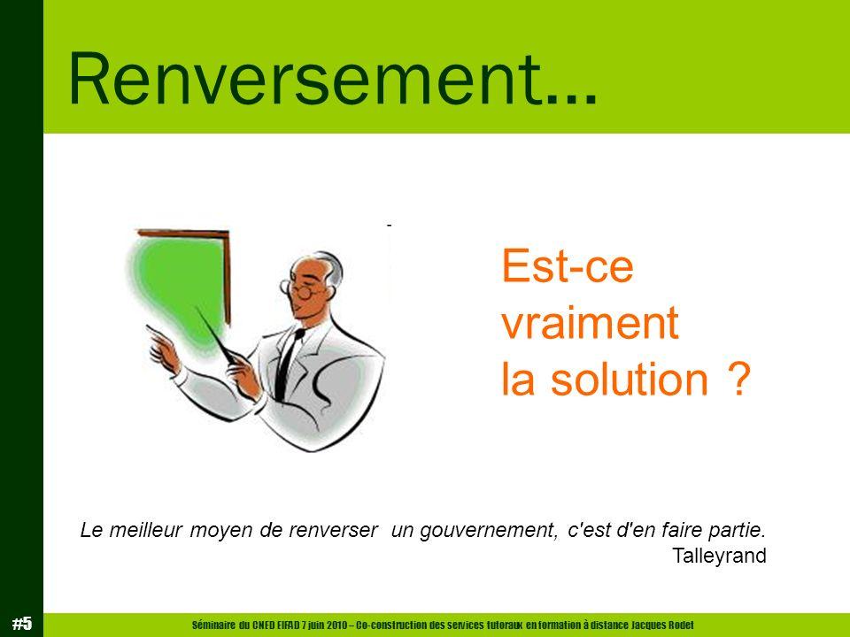 Séminaire du CNED EIFAD 7 juin 2010 – Co-construction des services tutoraux en formation à distance Jacques Rodet #5 Renversement… Est-ce vraiment la