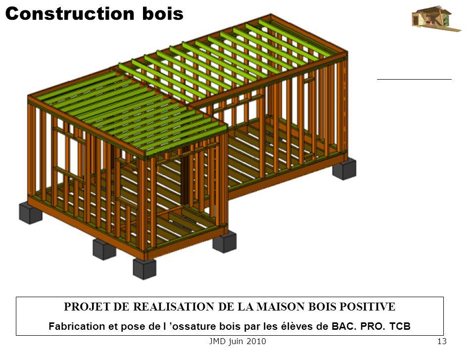 JMD juin 201013 PROJET DE REALISATION DE LA MAISON BOIS POSITIVE Fabrication et pose de l ossature bois par les élèves de BAC. PRO. TCB Construction b