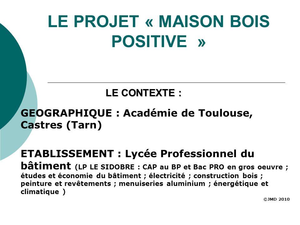 LE PROJET « MAISON BOIS POSITIVE » GEOGRAPHIQUE : Académie de Toulouse, Castres (Tarn) ETABLISSEMENT : Lycée Professionnel du bâtiment (LP LE SIDOBRE