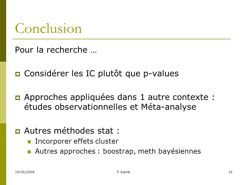 19/05/2009P Samb15 Conclusion Pour la recherche … Considérer les IC plutôt que p-values Approches appliquées dans 1 autre contexte : études observatio