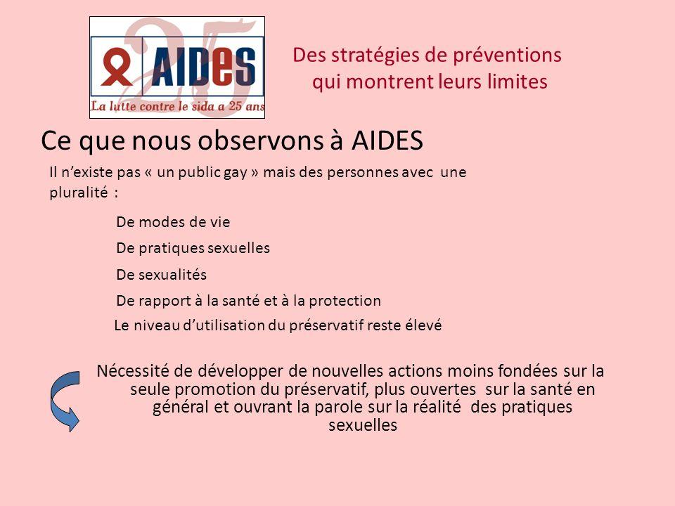 Ce que nous observons à AIDES Des stratégies de préventions qui montrent leurs limites Il nexiste pas « un public gay » mais des personnes avec une pl