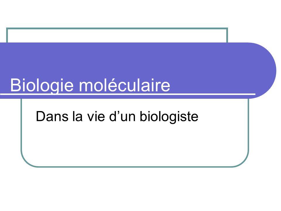 Biologie moléculaire Dans la vie dun biologiste
