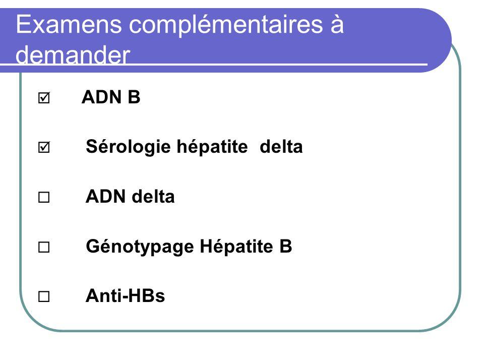 Examens complémentaires à demander ADN B Sérologie hépatite delta ADN delta Génotypage Hépatite B Anti-HBs