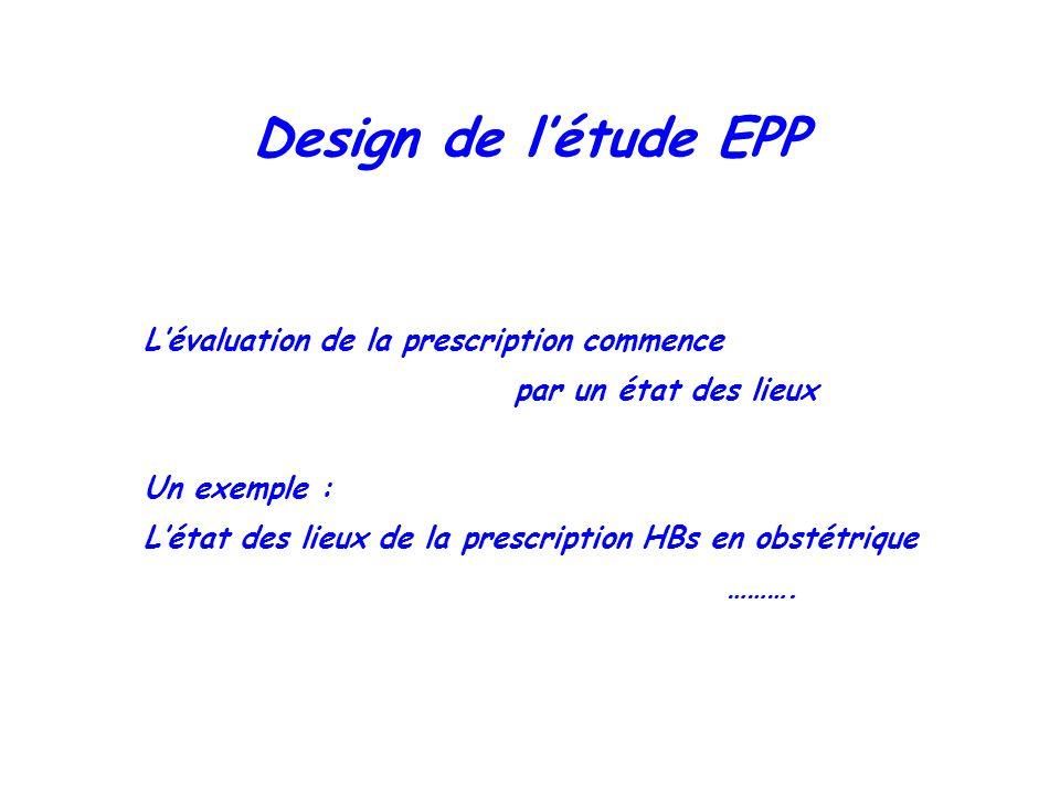 Design de létude EPP Lévaluation de la prescription commence par un état des lieux Un exemple : Létat des lieux de la prescription HBs en obstétrique
