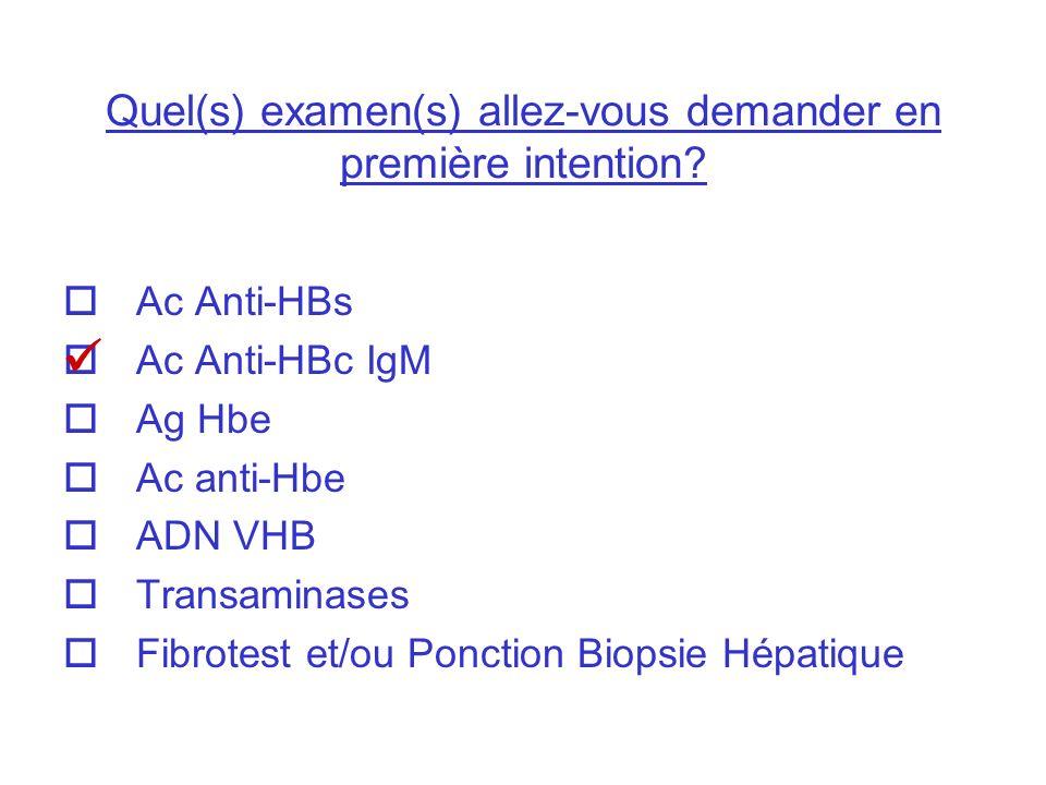 Quel(s) examen(s) allez-vous demander en première intention? Ac Anti-HBs Ac Anti-HBc IgM Ag Hbe Ac anti-Hbe ADN VHB Transaminases Fibrotest et/ou Ponc